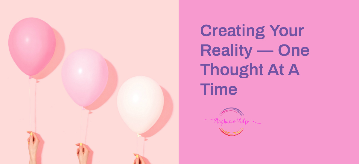Creating Your Reality — One Thought At A Time by Stephanie Philp