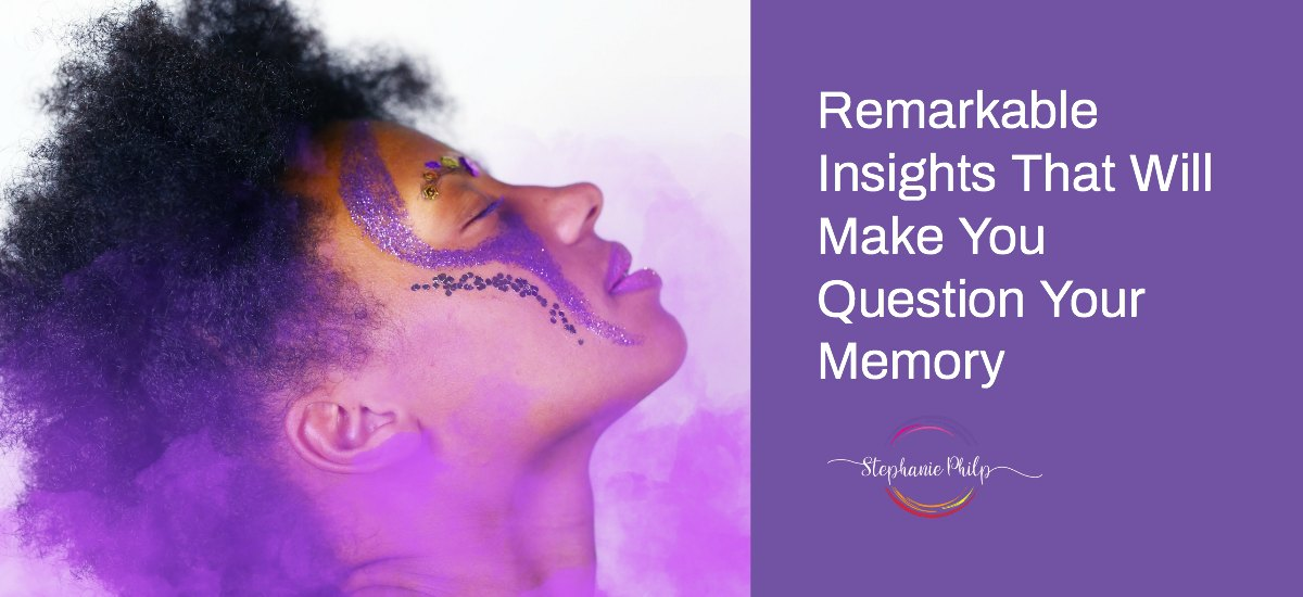 Remarkable Insights that Will Make You Questions Your Memory by Stephanie Philp
