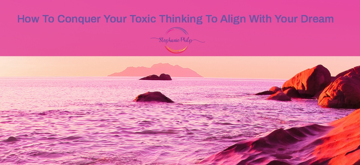 How To Conquer Your Toxic Thinking To Align With Your Dream by Stephanie Philp